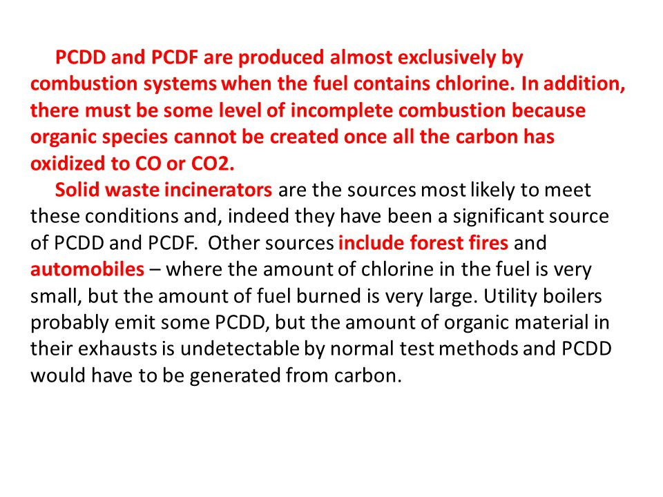 PCDD and PCDF are produced almost exclusively by combustion systems when the fuel contains chlorine. In addition, there must be some level of incomplete combustion because organic species cannot be created once all the carbon has oxidized to CO or CO2.