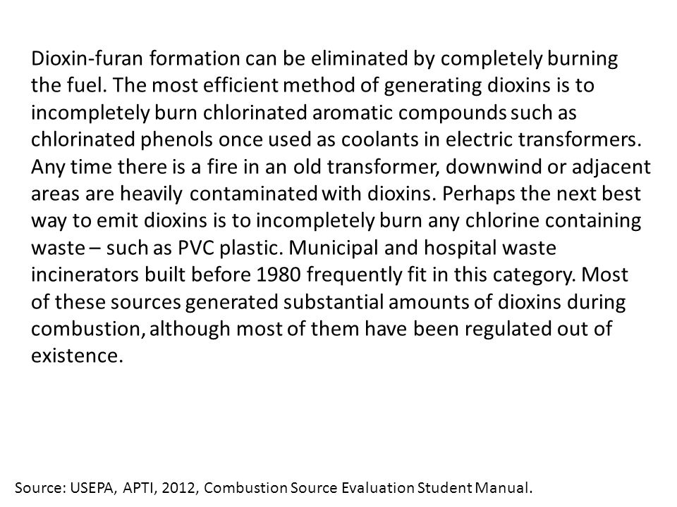 Dioxin-furan formation can be eliminated by completely burning the fuel. The most efficient method of generating dioxins is to incompletely burn chlorinated aromatic compounds such as chlorinated phenols once used as coolants in electric transformers. Any time there is a fire in an old transformer, downwind or adjacent areas are heavily contaminated with dioxins. Perhaps the next best way to emit dioxins is to incompletely burn any chlorine containing waste – such as PVC plastic. Municipal and hospital waste incinerators built before 1980 frequently fit in this category. Most of these sources generated substantial amounts of dioxins during combustion, although most of them have been regulated out of existence.