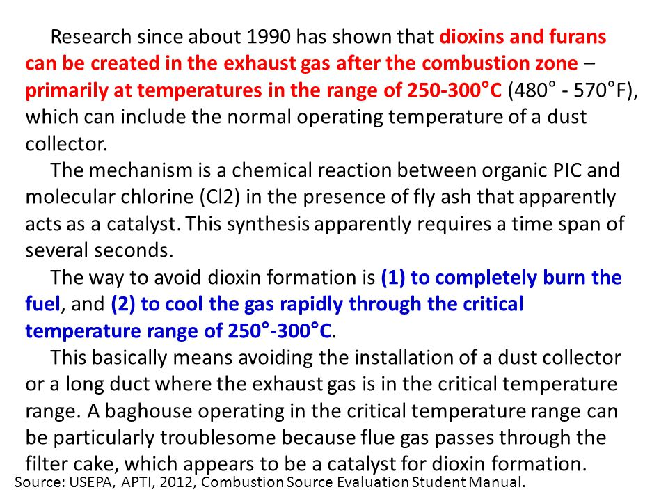 Research since about 1990 has shown that dioxins and furans can be created in the exhaust gas after the combustion zone – primarily at temperatures in the range of 250-300°C (480° - 570°F), which can include the normal operating temperature of a dust collector.
