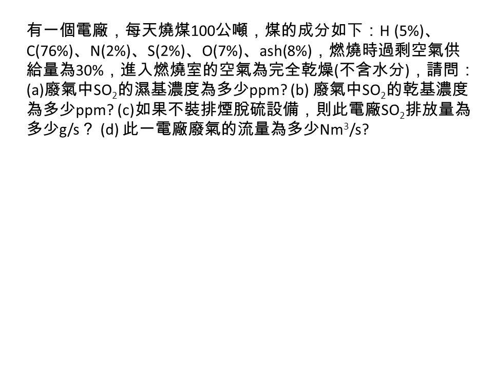 有一個電廠,每天燒煤100公噸,煤的成分如下:H (5%)、C(76%)、N(2%)、S(2%)、O(7%)、ash(8%),燃燒時過剩空氣供給量為30%,進入燃燒室的空氣為完全乾燥(不含水分),請問:(a)廢氣中SO2的濕基濃度為多少ppm.