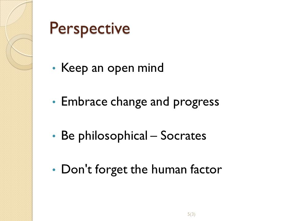 Perspective Keep an open mind Embrace change and progress