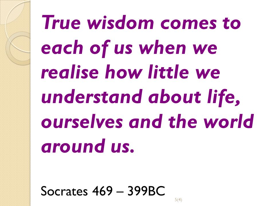 True wisdom comes to each of us when we realise how little we understand about life, ourselves and the world around us.