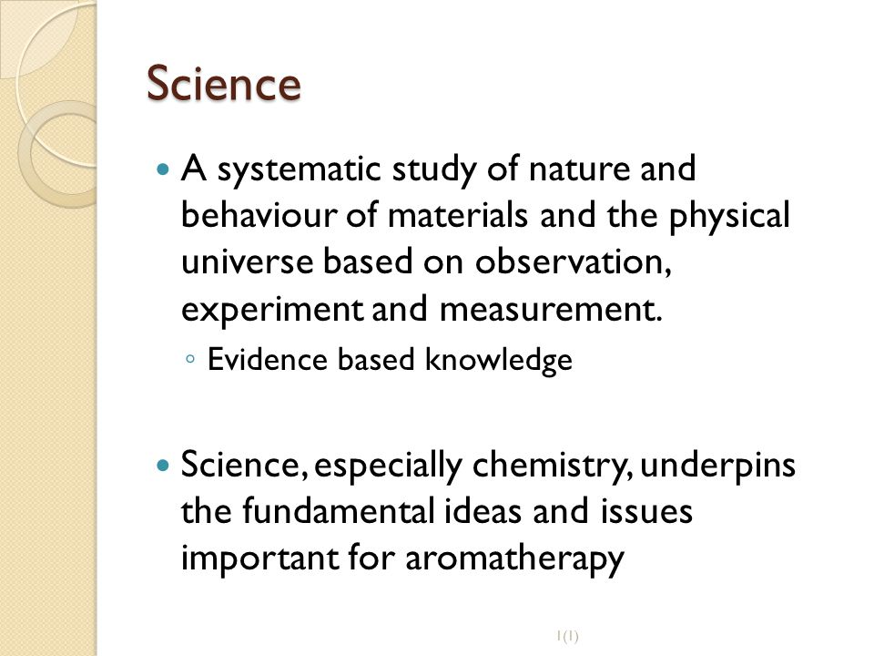 Science A systematic study of nature and behaviour of materials and the physical universe based on observation, experiment and measurement.