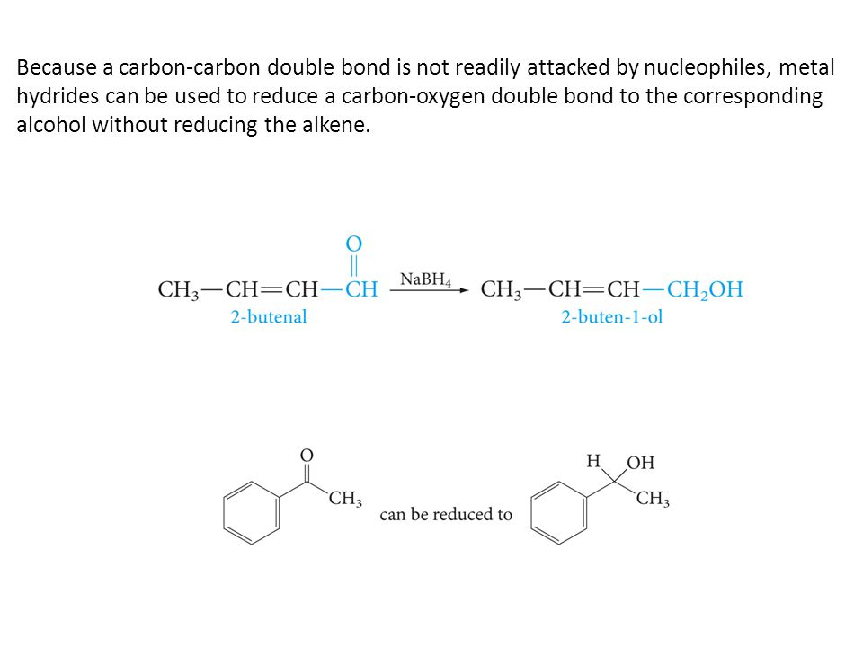 Because a carbon-carbon double bond is not readily attacked by nucleophiles, metal hydrides can be used to reduce a carbon-oxygen double bond to the corresponding alcohol without reducing the alkene.