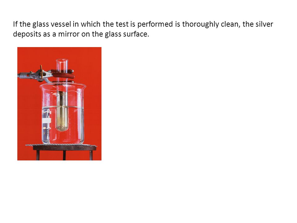 If the glass vessel in which the test is performed is thoroughly clean, the silver deposits as a mirror on the glass surface.