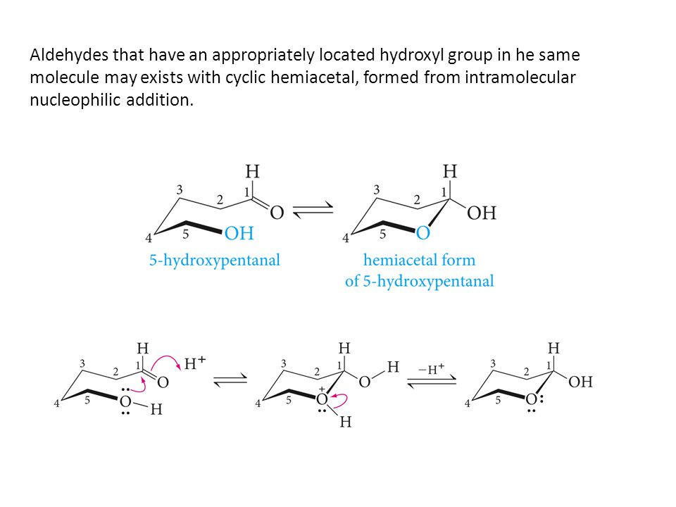 Aldehydes that have an appropriately located hydroxyl group in he same molecule may exists with cyclic hemiacetal, formed from intramolecular nucleophilic addition.