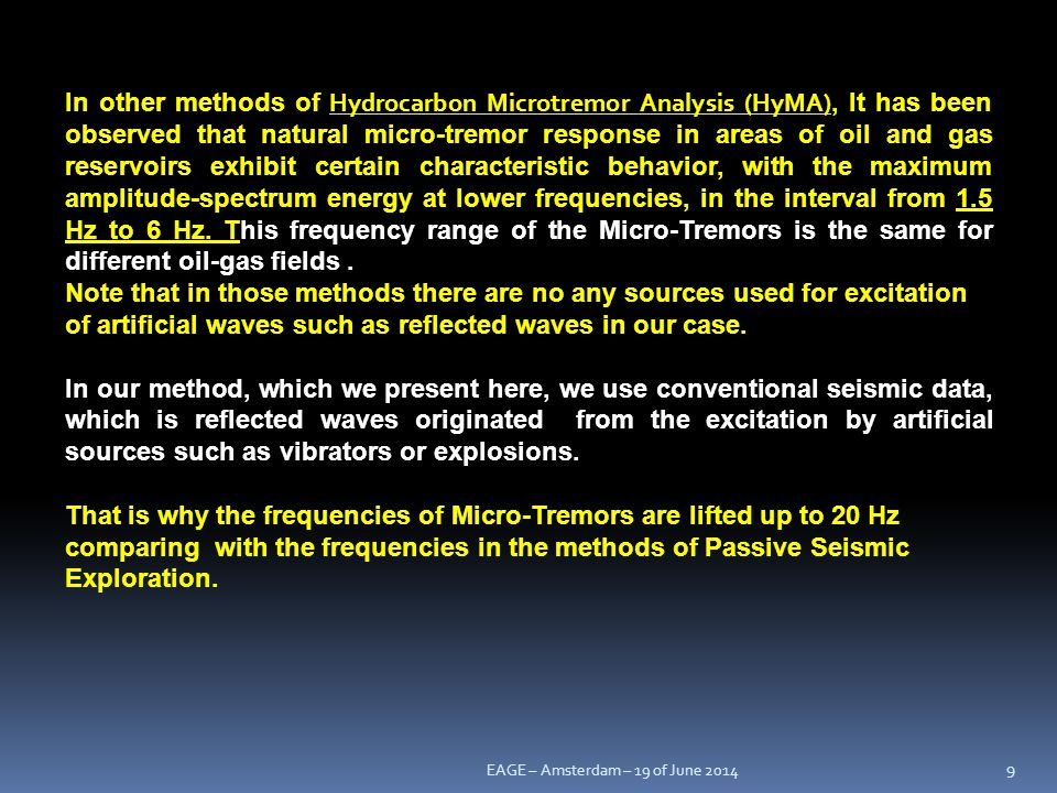 In other methods of Hydrocarbon Microtremor Analysis (HyMA), It has been observed that natural micro-tremor response in areas of oil and gas reservoirs exhibit certain characteristic behavior, with the maximum amplitude-spectrum energy at lower frequencies, in the interval from 1.5 Hz to 6 Hz. This frequency range of the Micro-Tremors is the same for different oil-gas fields .