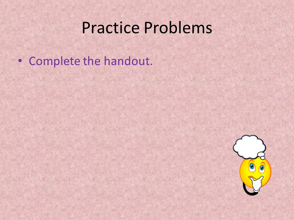 Practice Problems Complete the handout.