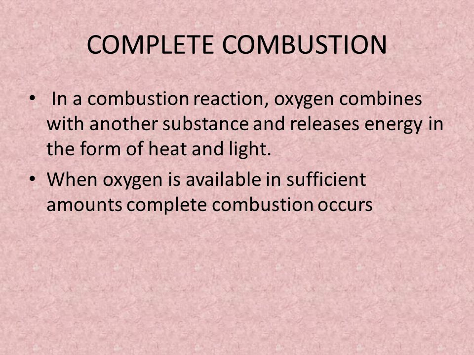 COMPLETE COMBUSTION In a combustion reaction, oxygen combines with another substance and releases energy in the form of heat and light.