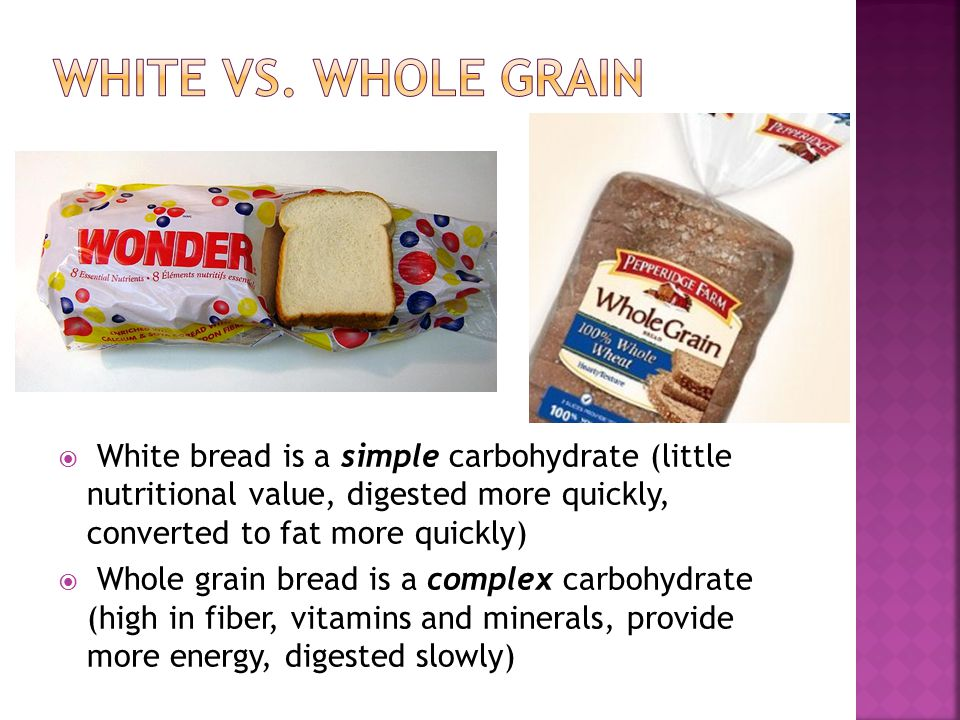 White vs. whole grain Bio 1. White bread is a simple carbohydrate (little nutritional value, digested more quickly, converted to fat more quickly)