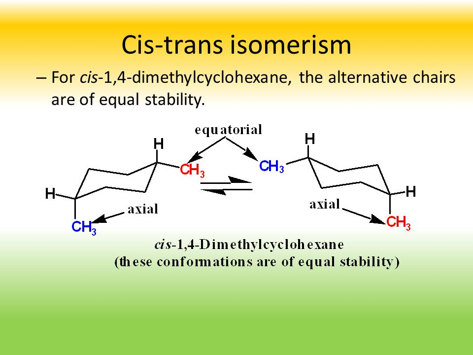 Cis-trans isomerism For cis-1,4-dimethylcyclohexane, the alternative chairs are of equal stability.