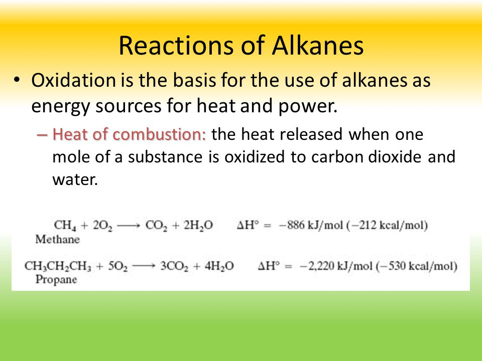 Reactions of Alkanes Oxidation is the basis for the use of alkanes as energy sources for heat and power.