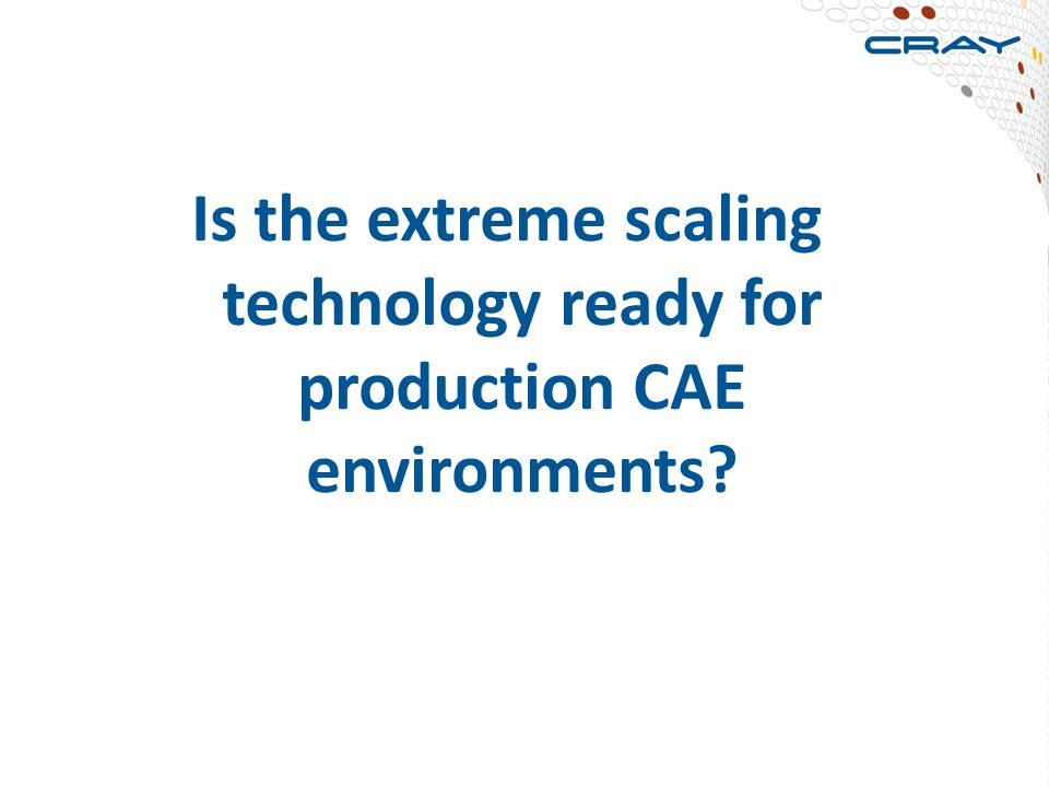 Is the extreme scaling technology ready for production CAE environments