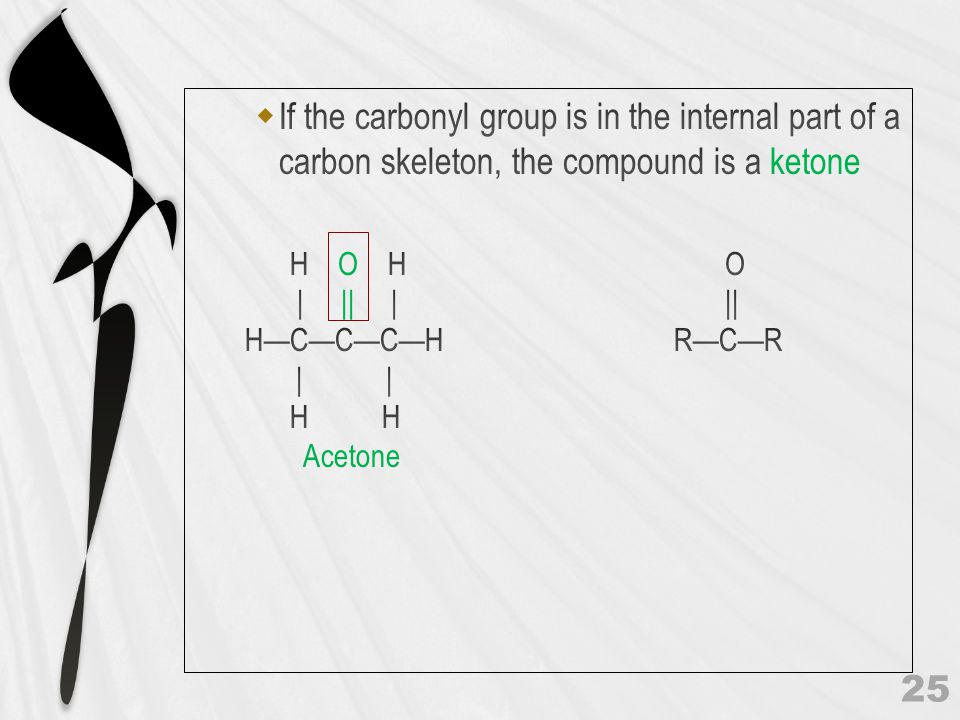 If the carbonyl group is in the internal part of a carbon skeleton, the compound is a ketone
