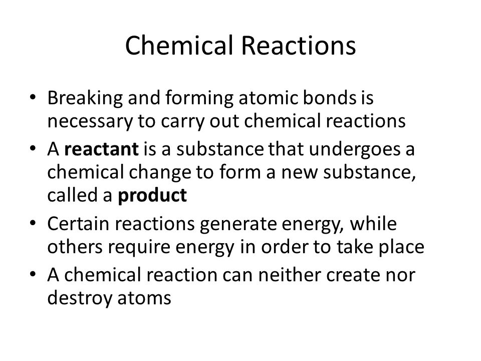 Chemical Reactions Breaking and forming atomic bonds is necessary to carry out chemical reactions.
