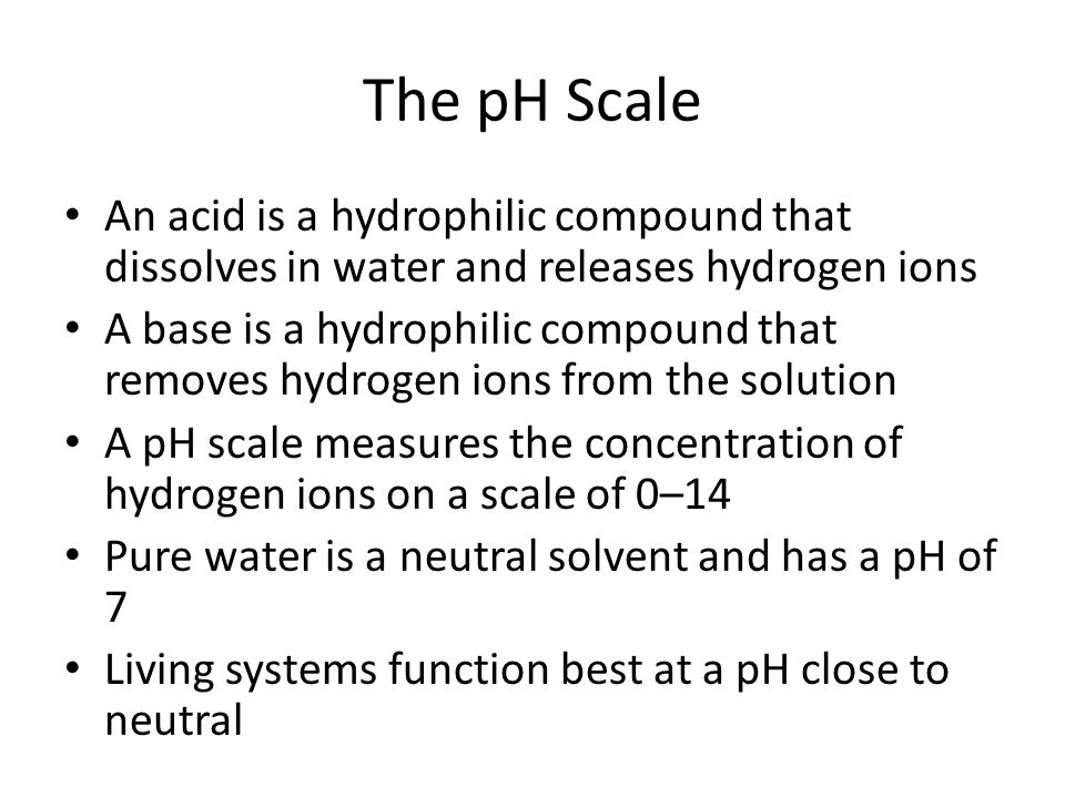 The pH Scale An acid is a hydrophilic compound that dissolves in water and releases hydrogen ions.