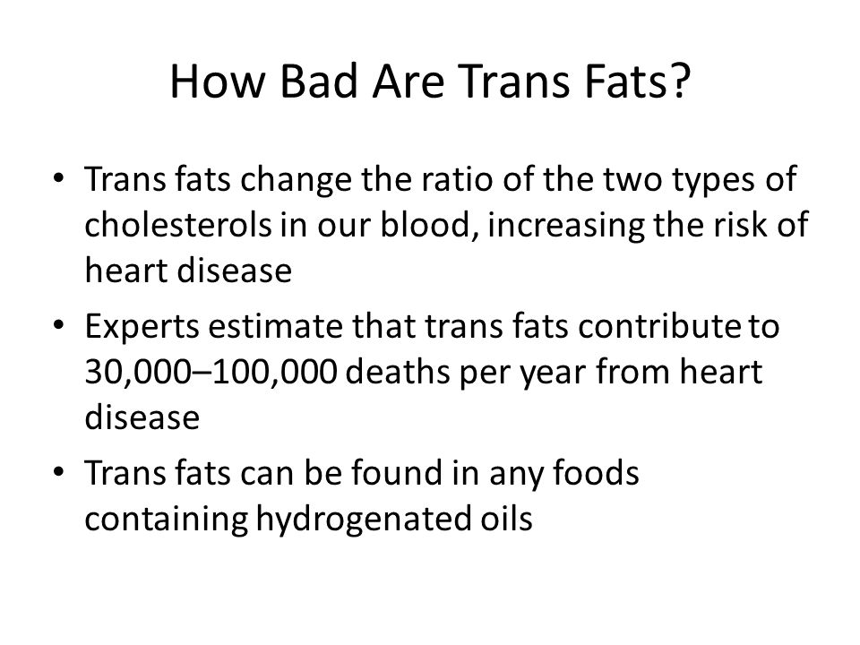 How Bad Are Trans Fats Trans fats change the ratio of the two types of cholesterols in our blood, increasing the risk of heart disease.