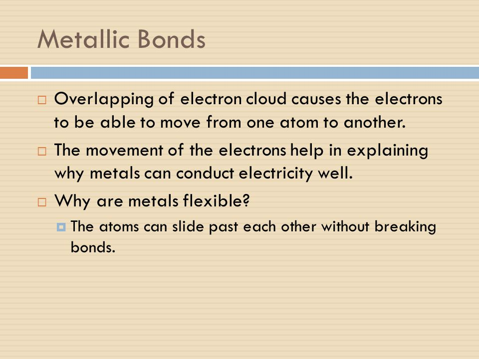Metallic Bonds Overlapping of electron cloud causes the electrons to be able to move from one atom to another.