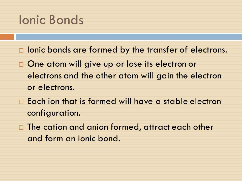 Ionic Bonds Ionic bonds are formed by the transfer of electrons.