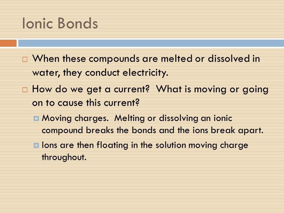 Ionic Bonds When these compounds are melted or dissolved in water, they conduct electricity.