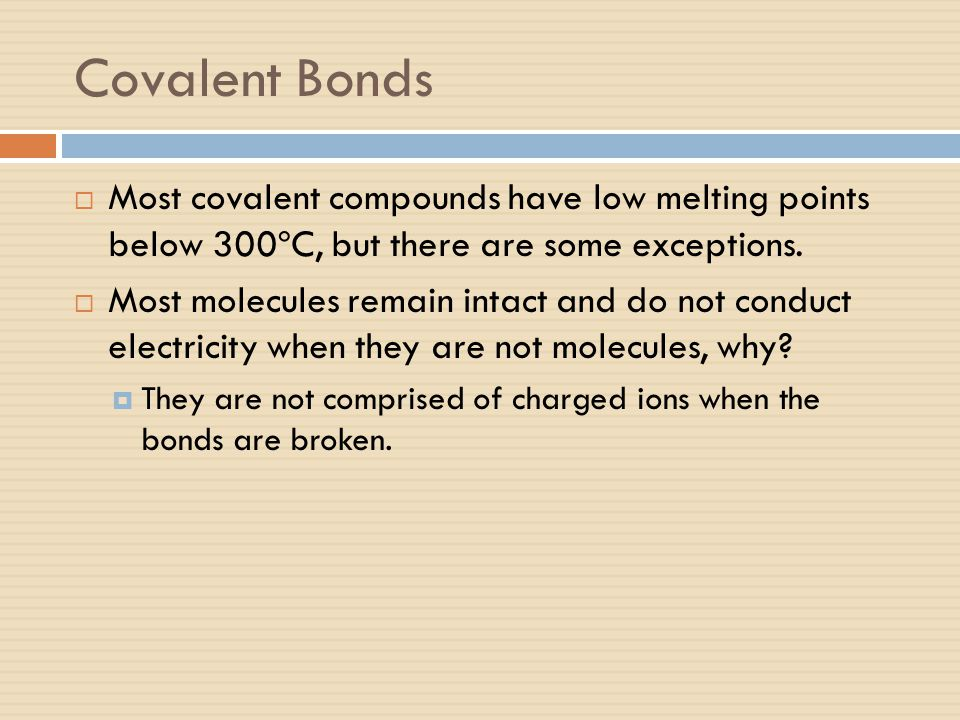 Covalent Bonds Most covalent compounds have low melting points below 300ºC, but there are some exceptions.
