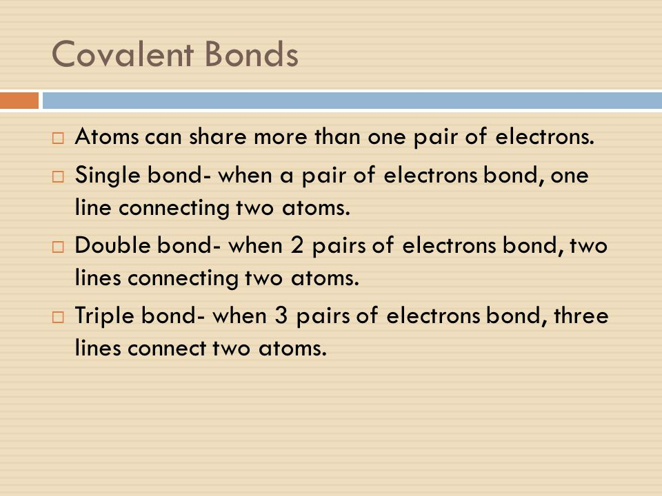 Covalent Bonds Atoms can share more than one pair of electrons.