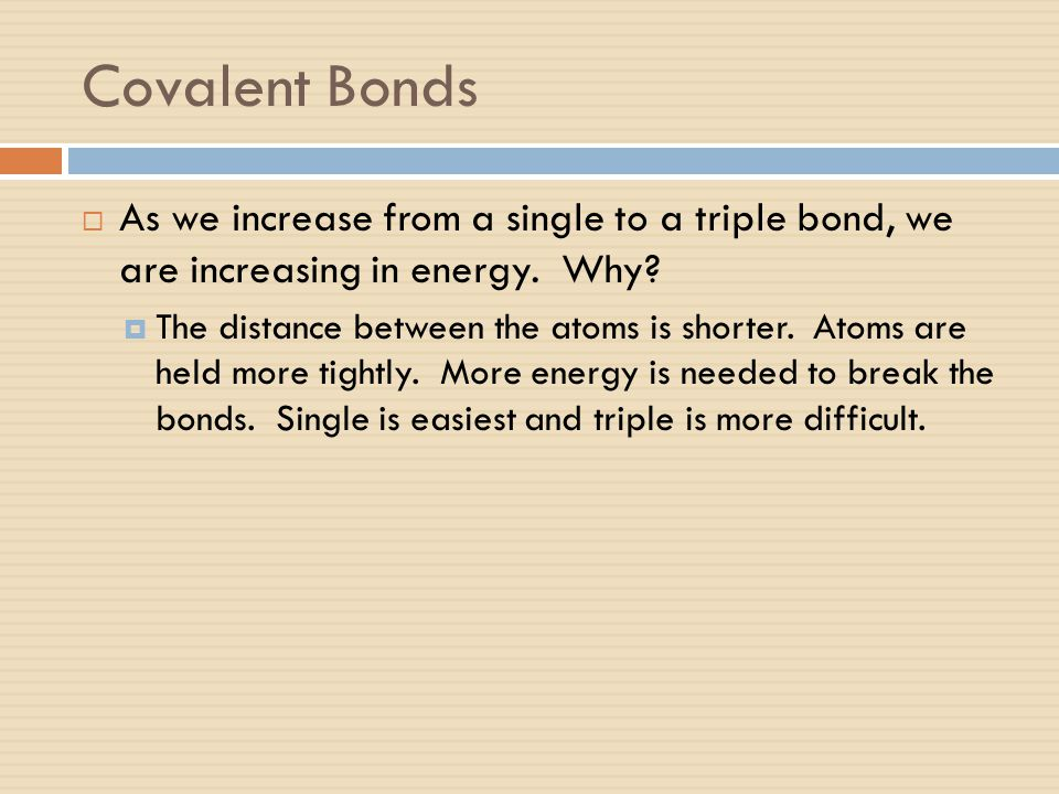 Covalent Bonds As we increase from a single to a triple bond, we are increasing in energy. Why