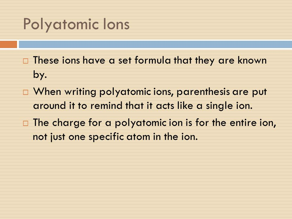 Polyatomic Ions These ions have a set formula that they are known by.