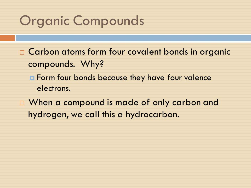 Organic Compounds Carbon atoms form four covalent bonds in organic compounds. Why Form four bonds because they have four valence electrons.