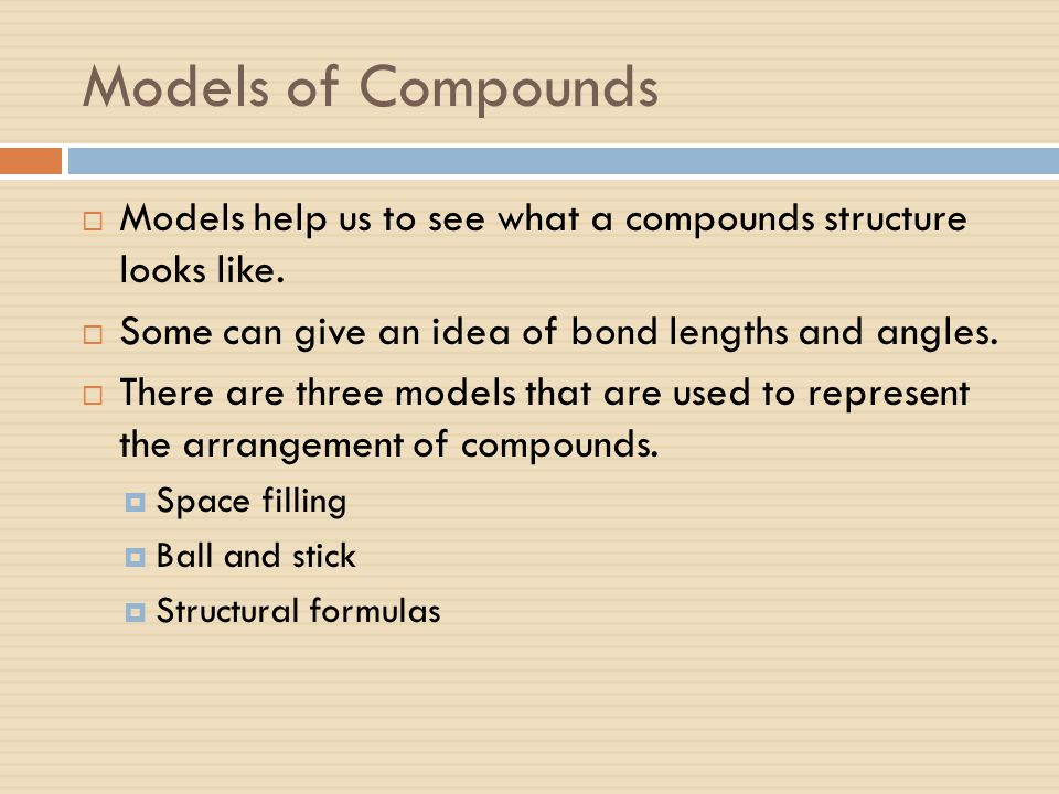 Models of Compounds Models help us to see what a compounds structure looks like. Some can give an idea of bond lengths and angles.
