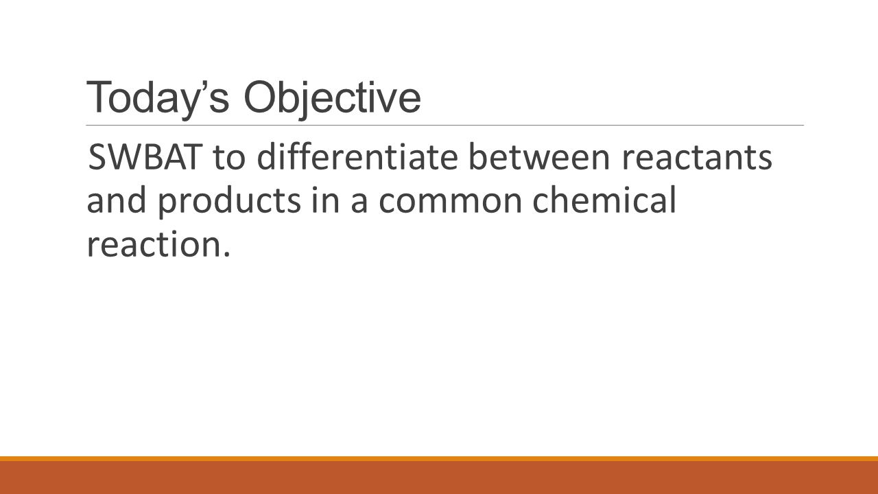 Today's Objective SWBAT to differentiate between reactants and products in a common chemical reaction.