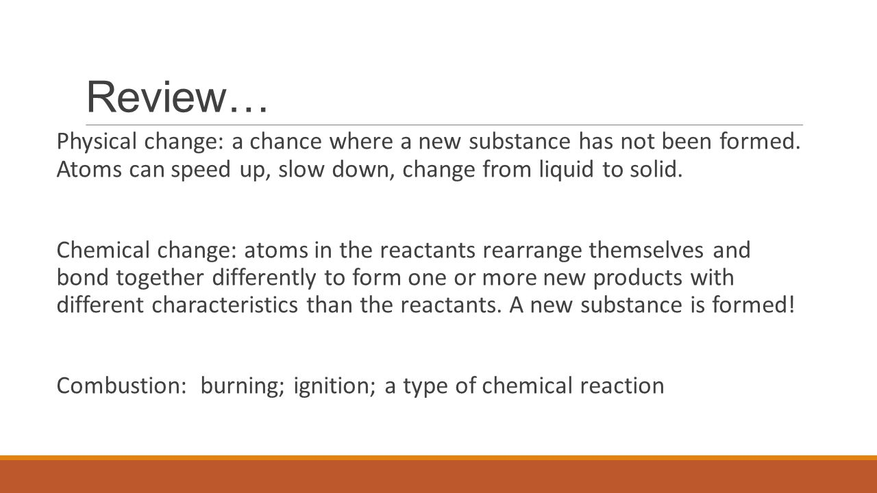 Review… Physical change: a chance where a new substance has not been formed. Atoms can speed up, slow down, change from liquid to solid.