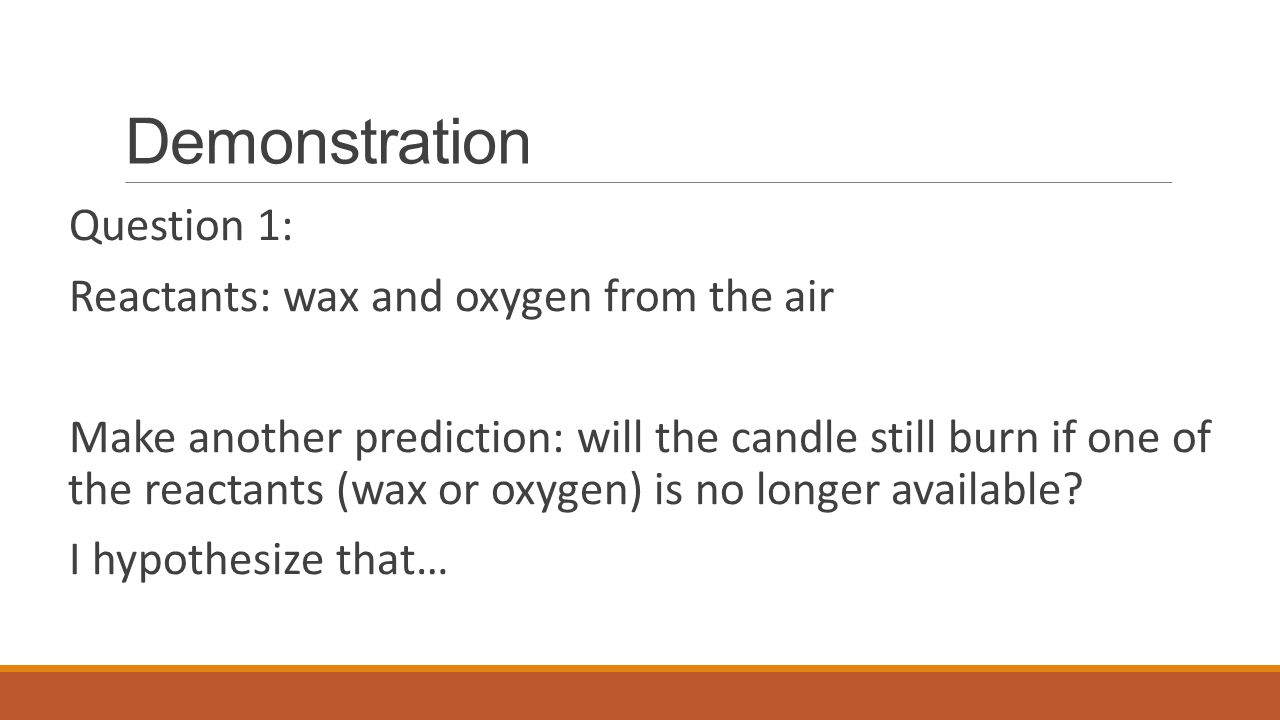 Demonstration Question 1: Reactants: wax and oxygen from the air