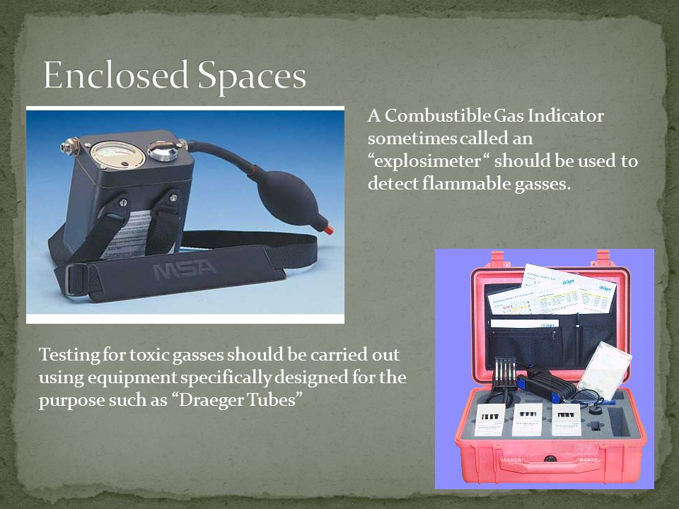 Enclosed Spaces A Combustible Gas Indicator sometimes called an explosimeter should be used to detect flammable gasses.