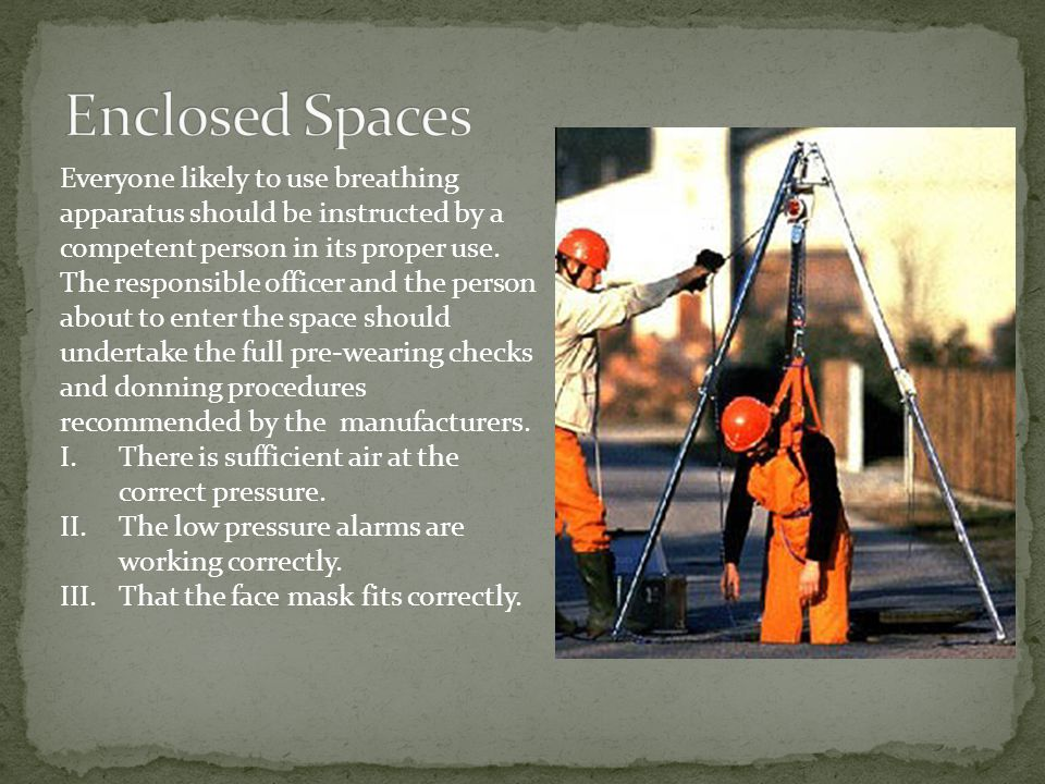 Enclosed Spaces Everyone likely to use breathing apparatus should be instructed by a competent person in its proper use.