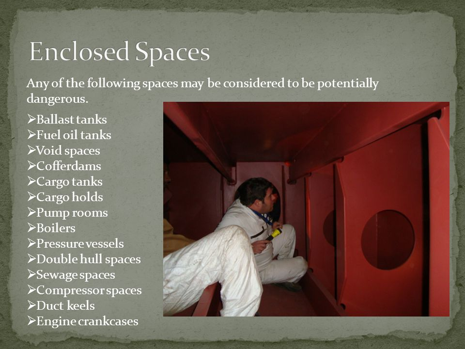 Enclosed Spaces Any of the following spaces may be considered to be potentially dangerous. Ballast tanks.