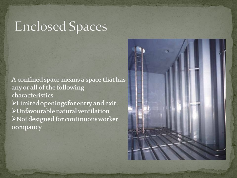 Enclosed Spaces A confined space means a space that has any or all of the following characteristics.