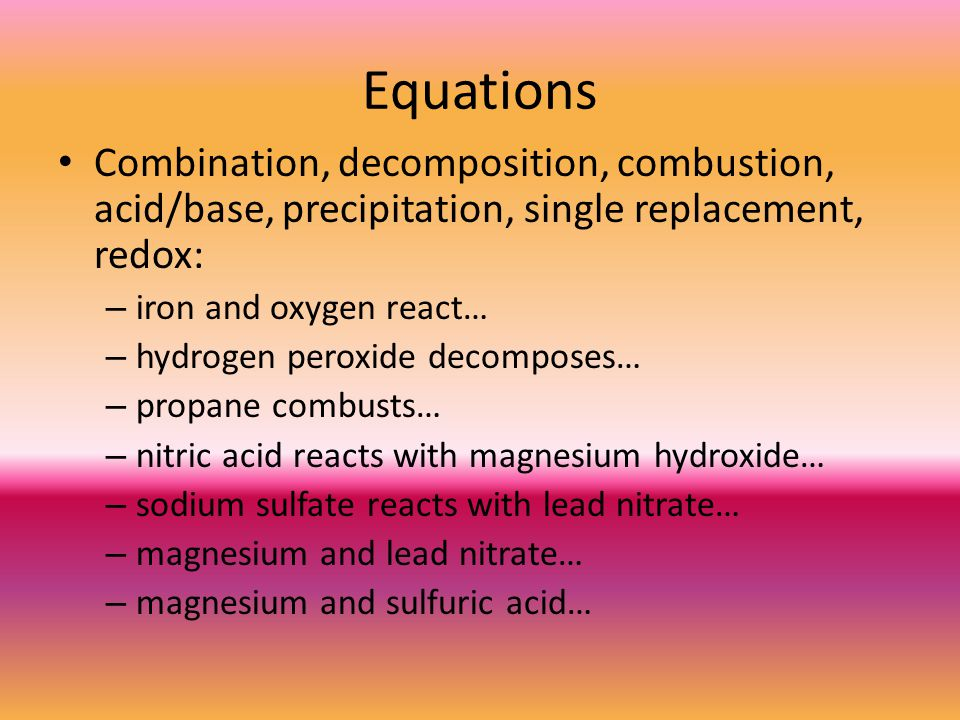 Equations Combination, decomposition, combustion, acid/base, precipitation, single replacement, redox: