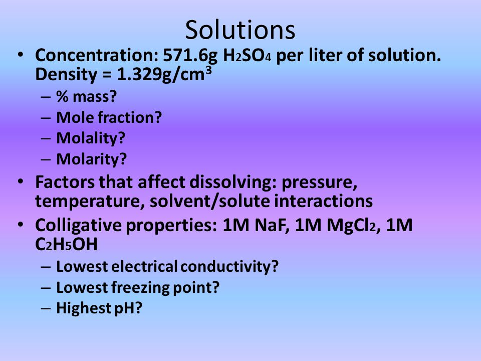 Solutions Concentration: 571.6g H2SO4 per liter of solution. Density = 1.329g/cm3. % mass Mole fraction