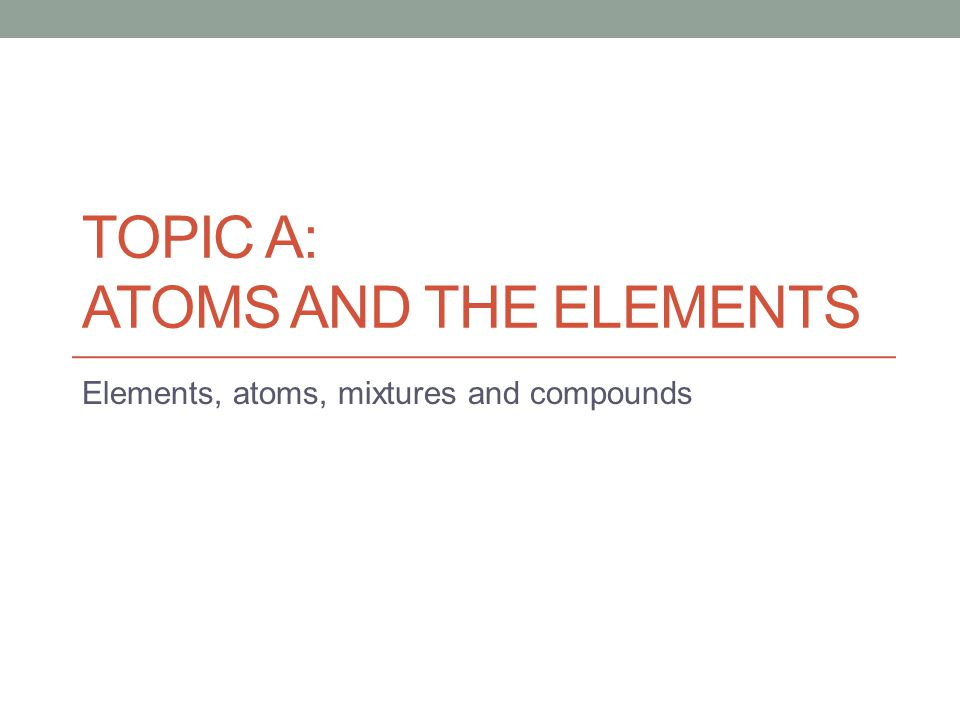 Topic A: Atoms and the Elements