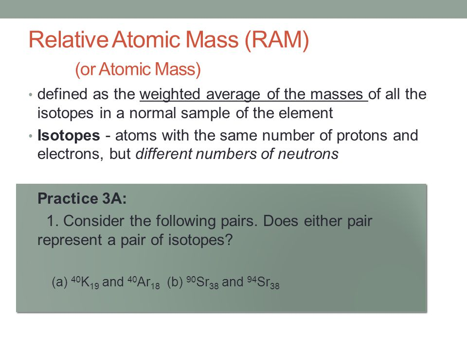 Relative Atomic Mass (RAM) (or Atomic Mass)