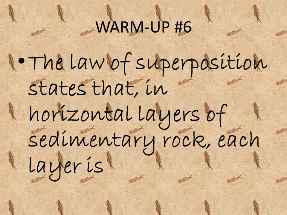 WARM-UP #6 The law of superposition states that, in horizontal layers of sedimentary rock, each layer is.