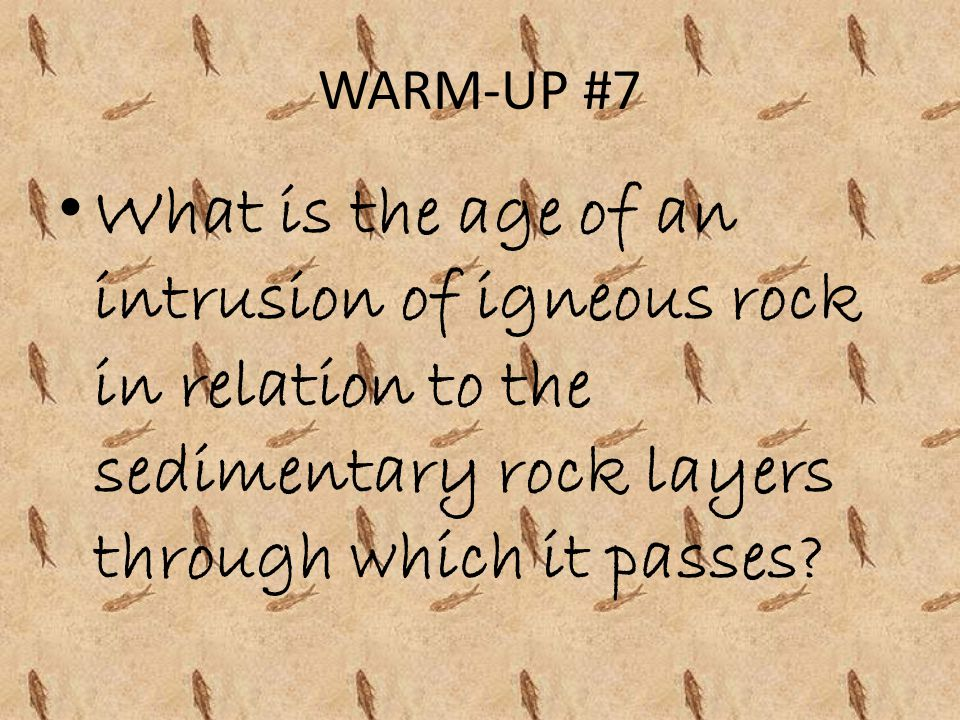 WARM-UP #7 What is the age of an intrusion of igneous rock in relation to the sedimentary rock layers through which it passes