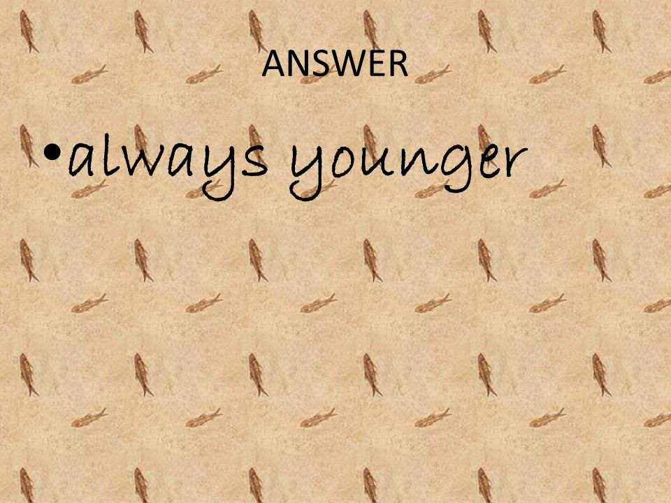 ANSWER always younger