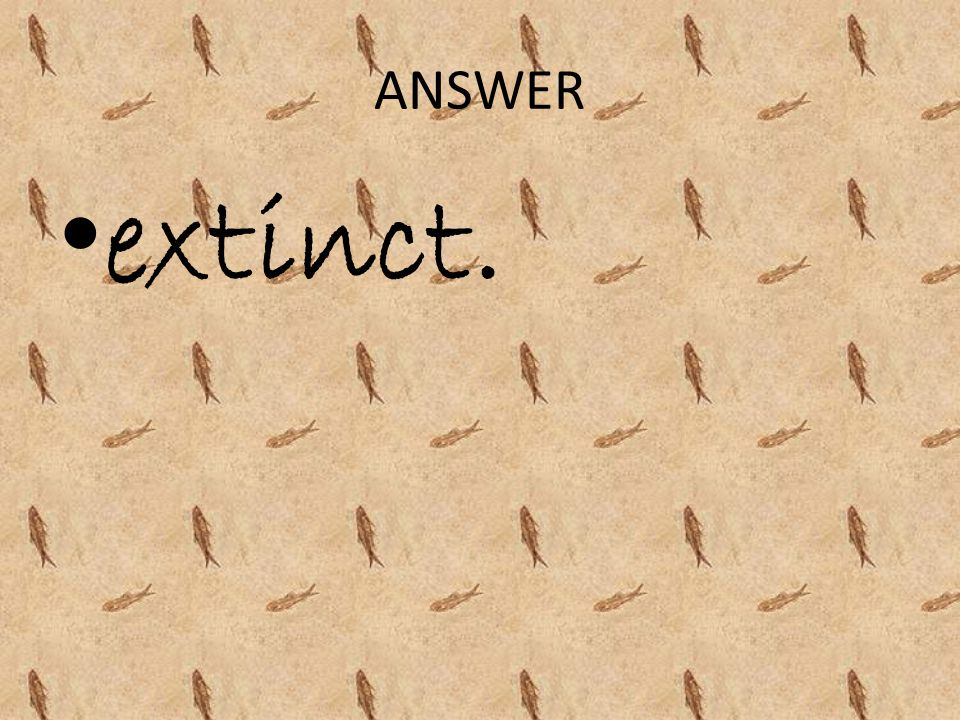ANSWER extinct.
