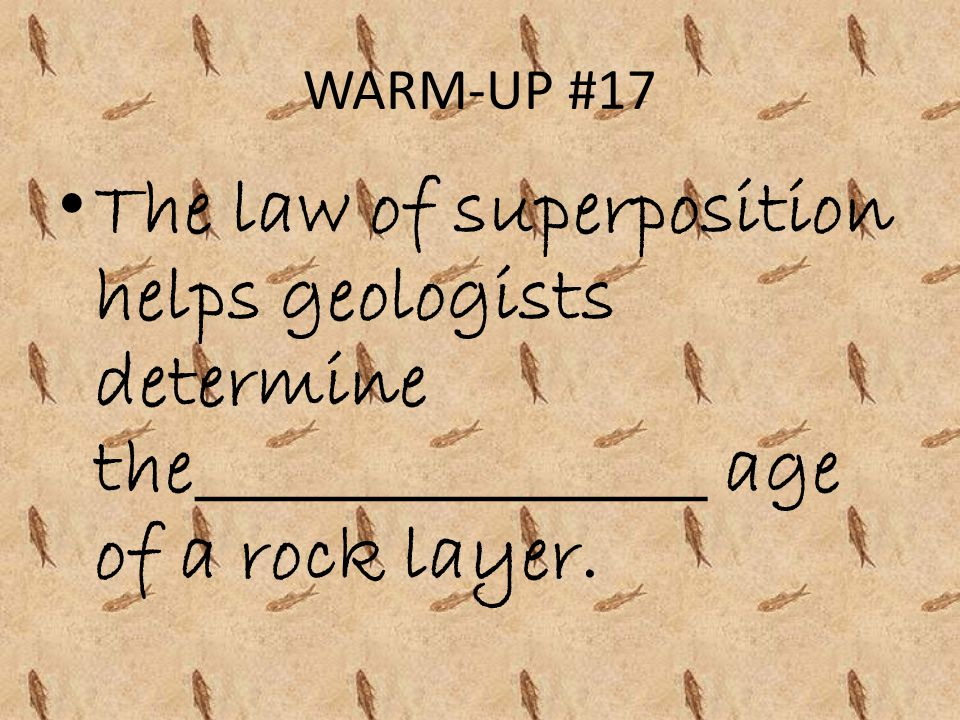 WARM-UP #17 The law of superposition helps geologists determine the________________ age of a rock layer.