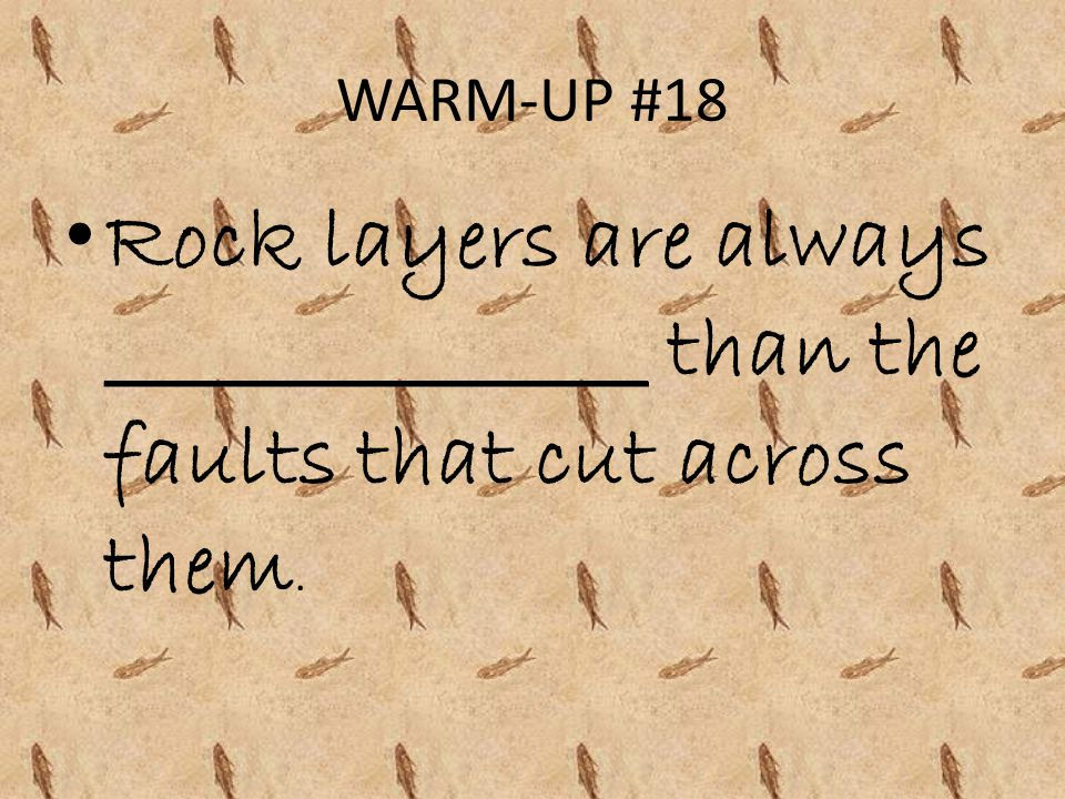 WARM-UP #18 Rock layers are always _______________ than the faults that cut across them.