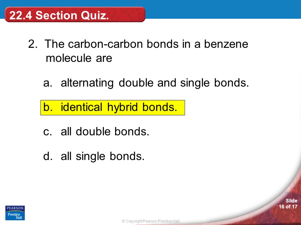 22.4 Section Quiz. 2. The carbon-carbon bonds in a benzene molecule are. alternating double and single bonds.