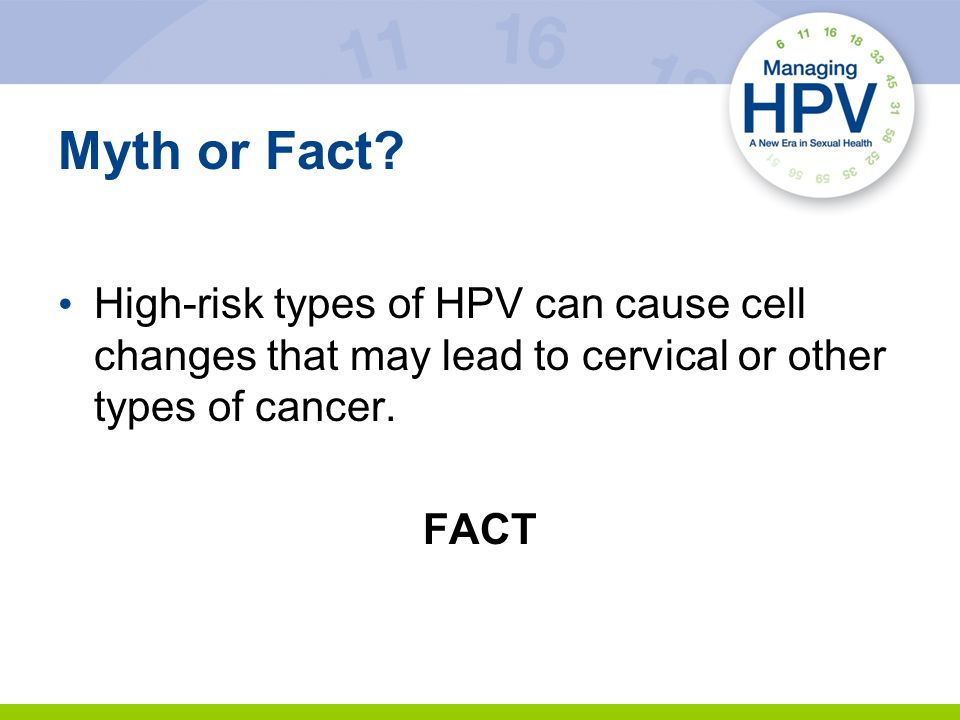 Myth or Fact High-risk types of HPV can cause cell changes that may lead to cervical or other types of cancer.