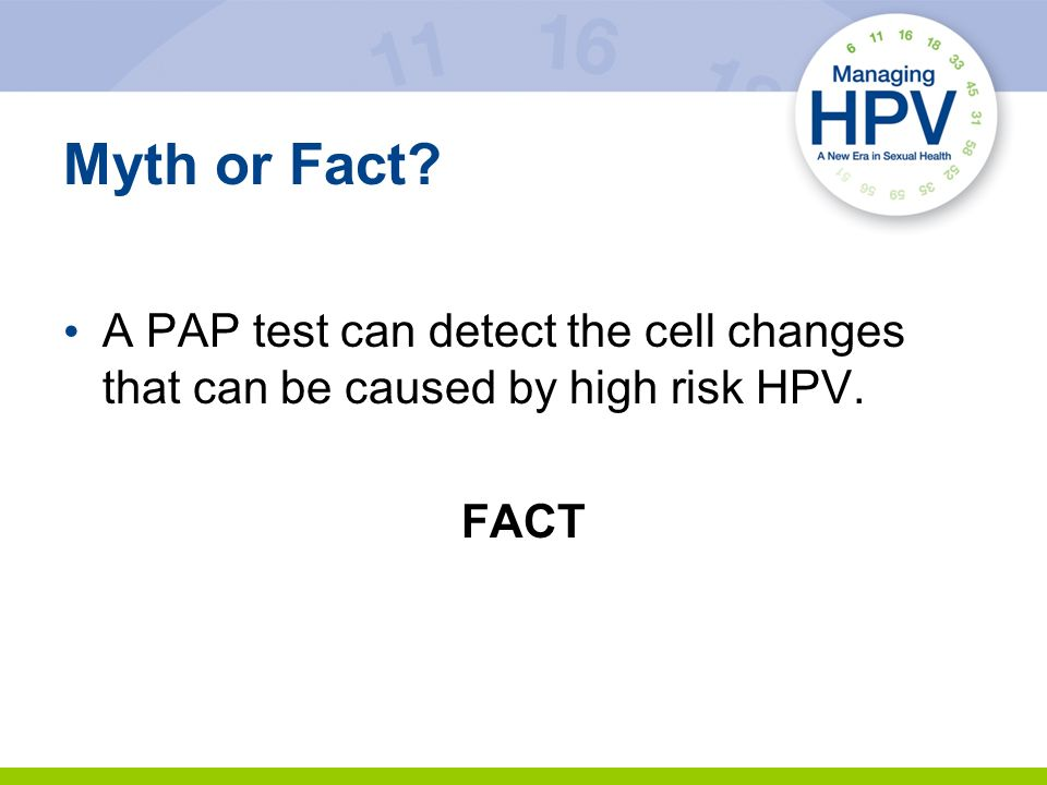Myth or Fact A PAP test can detect the cell changes that can be caused by high risk HPV. FACT 18